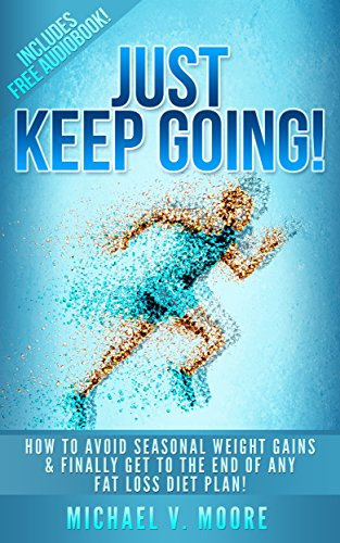 Just Keep Going!:  How To Avoid Seasonal Weight Gains & Finally Get To The End Of Any Fat Loss Diet Plan!