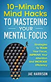 10-Minute Mind Hacks To Mastering Your Mental Focus