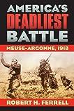 America's Deadliest Battle: Meuse-Argonne, 1918 (Modern War Studies)