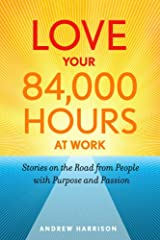 Love Your 84,000 Hours at Work: Stories on the Road from People with Purpose and Passion Paperback