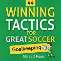44 Winning Tactics for Great Soccer Goalkeeping Audiobook by Mirsad Hasic Narrated by Millian Quinteros
