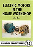Electric Motors in the Home Workshop: A Practical Guide to Methods of Utilizing Readily Available Electric Motors in Typical Small Workshop Applications