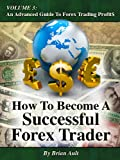 How To Become A Successful Forex Trader (Volume 3: An Advanced Guide To Forex Trading Profit$)
