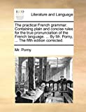 The Practical French Grammar, Containing Plain and Concise Rules for the True Pronunciation of the French Language by Mr Porny, Porny, 1170881742
