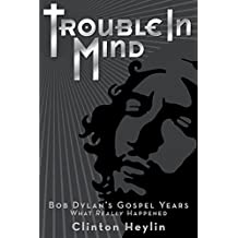 Trouble In Mind: Bob Dylan's Gospel Years - What Really Happened