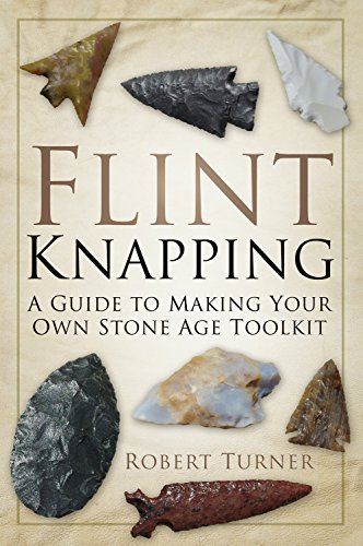 Flint Knapping: A Guide to Making Your Own Stone Age Tool Kit by [Turner, Robert]