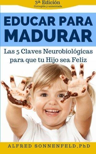 Educar Para Madurar: Las 5 Claves Neurobiol?gicas para que tu Hijo sea Feliz (Spanish Edition) by Alfred Sonnenfeld PhD (2015-05-31)