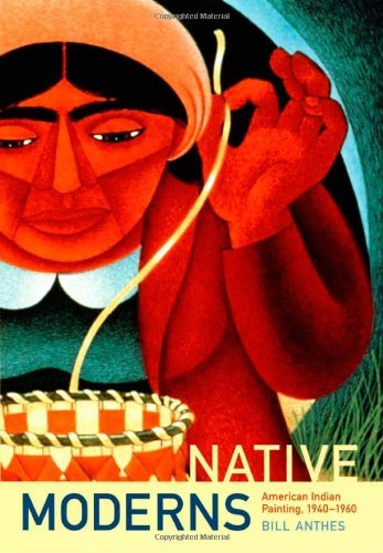 By Bill Anthes - Native Moderns: American Indian Painting, 1940-1960: 1st (first) Edition