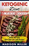 LOW CARB KETOGENIC DIET: Ketogenic Diet 5 Ingredient Cookbook: Quick and Easy Keto Diet Low Carb Recipes