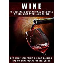 Wine: The Ultimate Educational Resource Of Red Wine, Types And Origin, Red Wine Selecting & Food Pairing And Tips On Wine Occasion Matching