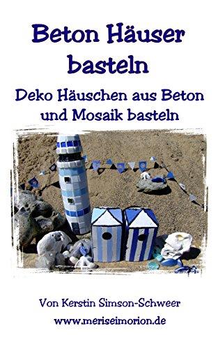 Beton Häuser basteln: Deko Häuschen aus Beton und Mosaik basteln (Basteln mit Beton 4) (German Edition)