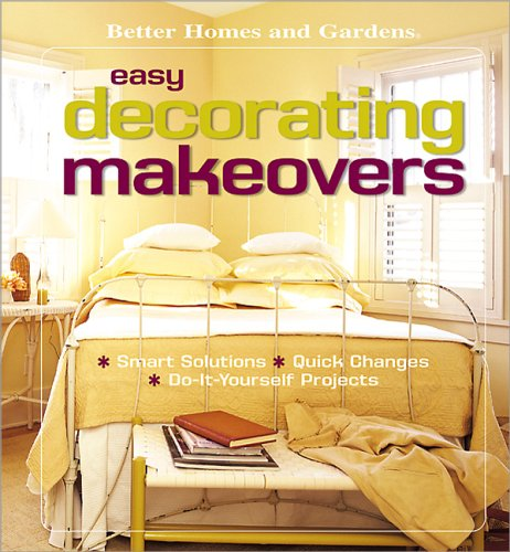 Easy Decorating Makeovers: Smart Solutions, Quick Changes, Do-It-Yourself Projects (Better Homes & Gardens) (Furniture Gardens Better Homes Makeovers And)