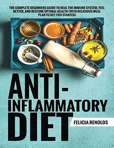 Anti-Inflammatory Diet: The Complete Beginners Guide to Heal the Immune System, Feel Better, and Restore Optimal Health  (With Delicious Meal Plan to Get You Started)