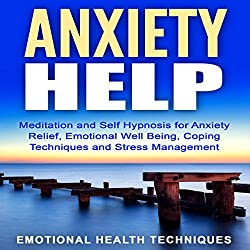 Anxiety Help: Meditation and Self Hypnosis for Anxiety Relief, Emotional Well Being, Coping Techniques and Stress Management
