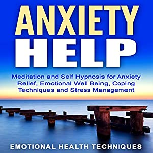 Anxiety Help: Meditation and Self Hypnosis for Anxiety Relief, Emotional Well Being, Coping Techniques and Stress Management Speech