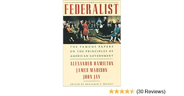 Amazon The Federalist Famous Papers On Principles Of American Government 9781586635725 Alexander Hamilton James Madison John Jay