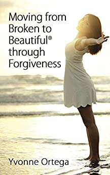 Moving from Broken to Beautiful® through Forgiveness by [Ortega, Yvonne]