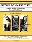 Be True to Your Future : Achieve Career Success and Personal Fulfillment, Chapman, E., 0931961475