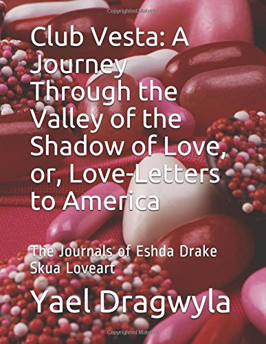 Club Vesta:  A Journey Through the Valley of the Shadow of Love, or, Love-Letters to America: The Journals of Eshda Drake Skua Loveart by Independently published