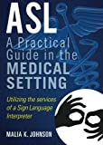ASL: A Practical Guide in the medical setting by Malia K. Johnson (2014-02-04)