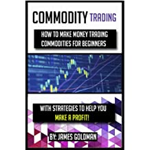 Commodity Trading: How to make money trading commodities for beginners with strategies to help you make a profit (commodity, commodities, commodities market, ... for beginners, commodities investing)
