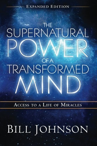 The Supernatural Power of a Transformed Mind Expanded Edition: Access to a Life of Miracles (Transformed By The Renewing Of The Mind)