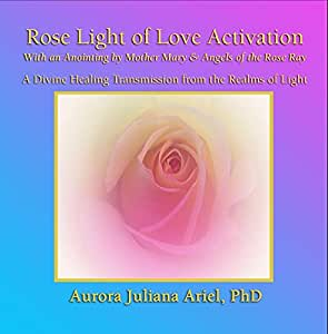 Rose Light of Love Activation and Anointing by Mother Mary