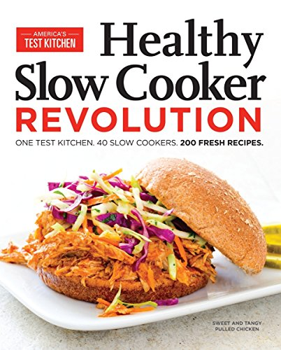 Healthy Slow Cooker Revolution: One Test Kitchen. 40 Slow Cookers. 200 Fresh Recipes. (America's Test Kitchen Best Electric Pressure Cooker)