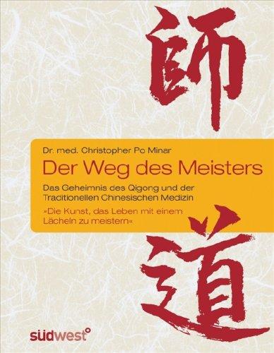 Der Weg des Meisters: Das Geheimnis des Qigong und der Traditionellen Chinesischen Medizin. Oder: Die Kunst, das Leben mit einem Lächeln zu meistern