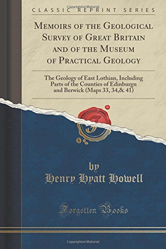 Download Memoirs of the Geological Survey of Great Britain and of the Museum of Practical Geology: The Geology of East Lothian, Including Parts of the Counties ... Berwick (Maps 33, 34,& 41) (Classic Reprint) pdf