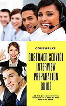 Customer Service, Call Center and Customer Support Interview Preparation Guide: Ace the Customer Service Interview in a Step by Step Teaching Style by [Coursetake]