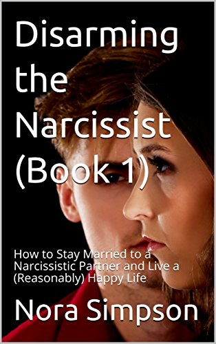 Disarming the Narcissist: How to Stay Married to a Narcissistic Partner and Live a (Reasonably) Happy Life (Living With A Spouse With Narcissistic Personality Disorder)