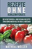 Rezepte ohne Kohlenhydrate - 50 Vegetarisch- und Vegan-Rezepte zum Abnehmerfolg in nur 2 Wochen (Gesund Abnehmen, gesunde Ernährung, Kochbuch, Diät, Low Carb)