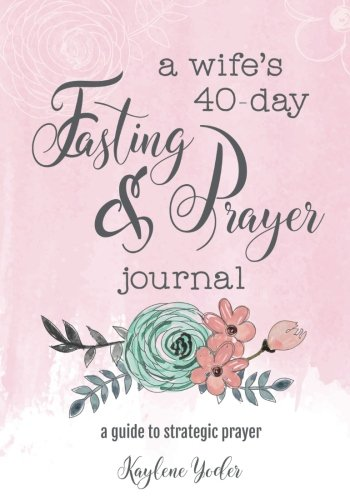 A Wife's 40-Day Fasting and Prayer Journal: A Guide to Strategic Prayer - Pray Prayer Journal