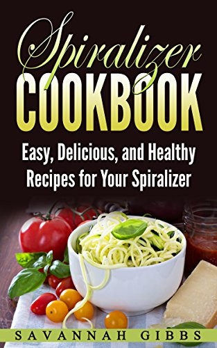 Spiralizer Cookbook: Easy, Delicious, and Healthy Recipes for Your Spiralizer by [Gibbs, Savannah]
