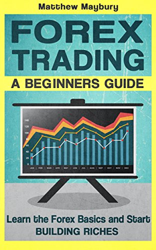 Forex: A Beginner's Guide To Forex Trading - Learn The Forex Basics And Start Building Riches (Forex, Forex Strategies, Forex Trading, Day Trading Book 1) by Matthew Maybury