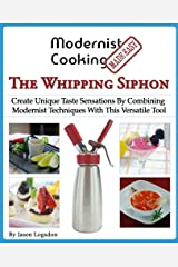 Modernist Cooking Made Easy: The Whipping Siphon: Create Unique Taste Sensations By Combining Modernist Techniques With This Versatile Tool Paperback