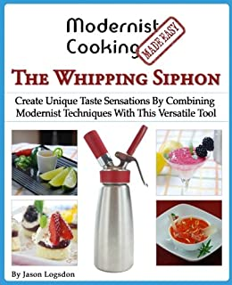 Modernist Cooking Made Easy: The Whipping Siphon: Create Unique…