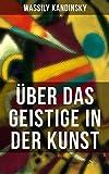 Über das Geistige in der Kunst: Jedes Kunstwerk ist Kind seiner Zeit, oft ist es Mutter unserer Gefühle (German Edition)