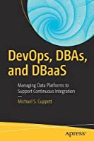 DevOps, DBAs, and DBaaS: Managing Data Platforms to Support Continuous Integration Front Cover