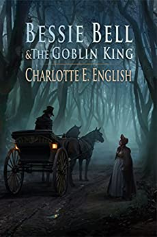 Bessie Bell and the Goblin King (Tales of Aylfenhame Book 3) by [English, Charlotte E.]