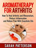 Aromatherapy for Arthritis: How To Heal Arthritis and Rheumatism, Reduce Inflammation and Relieve Pain With Essentials Oils (Aromatherapy Books Book 3)