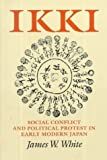 Ikki: Social Conflict and Political Protest in Early Modern Japan by James W. White (1995-10-01)