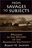 From Savages to Subjects: Missions in the History of the American Southwest (Latin American Realities)