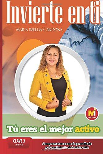 Descargar Libro Invierte En Ti, Tu Eres El Mejor Activo: Clave 3 Habitos Comprometerse Con El Aprendizaje Y El Crecimiento De Toda La Vida: Volume 3 Sra. Maria Imelda Cardona
