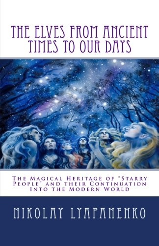 "Read Online The Elves From Ancient Times  To Our Days: The Magical Heritage of ""Starry People"" and their Continuation Into the Modern World pdf epub"
