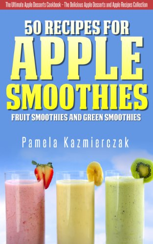 50 Recipes For Apple Smoothies - Fruit Smoothies and Green Smoothies (The Ultimate Apple Desserts Cookbook - The Delicious Apple Desserts and Apple Recipes Collection 9) ()