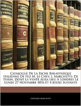 Book Catalogue De La Riche Bibliothèque Italienne De Feu M. Le Chev. J. Marchetti: De Turin, Dont La Vente Aura Lieu À Londres Le Lundi 27 Novembre 1876 Et 4 Jours Suivants