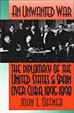 An Unwanted War : The Diplomacy of the United States and Spain over Cuba, 1895-1898, Offner, John L., 0807820385