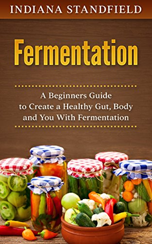 Fermentation: A Beginners Guide to Create a Healthy Gut, Body and You With Fermentation